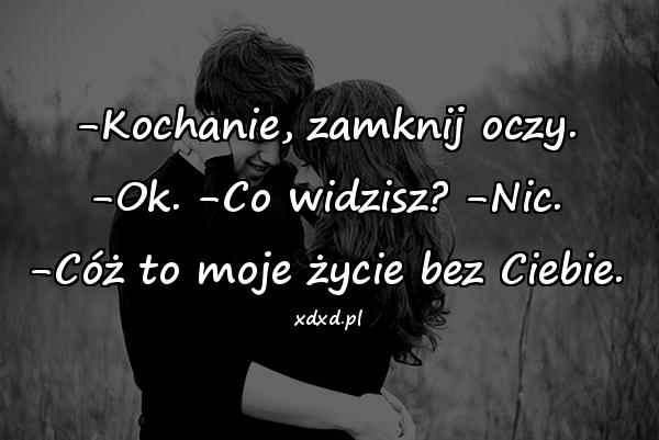 -Kochanie, zamknij oczy. -Ok. -Co widzisz? -Nic. -Cóż to moje życie bez Ciebie.