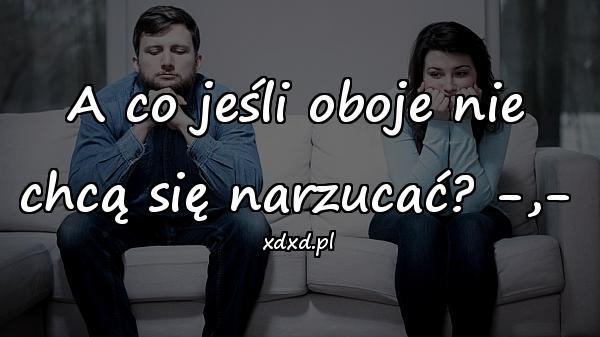 A co jeśli oboje nie chcą się narzucać? -,-