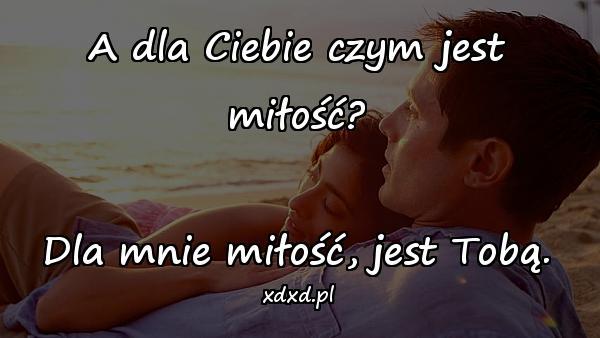 A dla Ciebie czym jest miłość? Dla mnie miłość, jest Tobą.