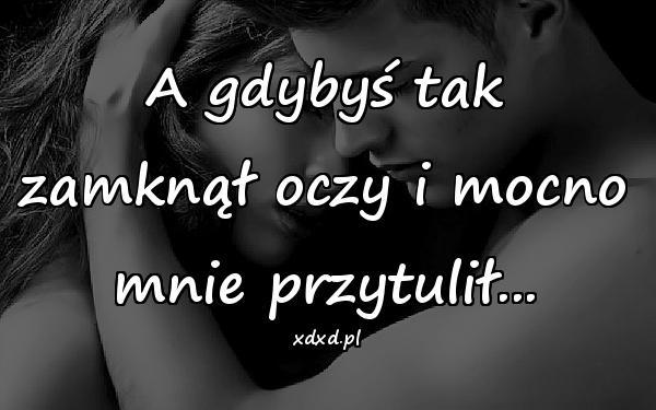 A gdybyś tak zamknął oczy i mocno mnie przytulił...