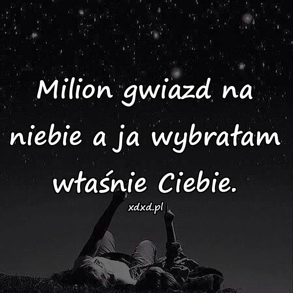 Milion gwiazd na niebie a ja wybrałam właśnie Ciebie.