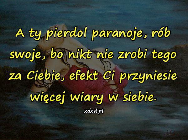 A ty pierdol paranoje, rób swoje, bo nikt nie zrobi tego za Ciebie, efekt Ci przyniesie więcej wiary w siebie.