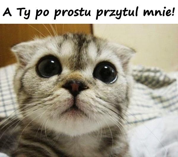 A Ty po prostu przytul mnie!