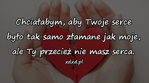 Chciałabym, aby Twoje serce było tak samo złamane jak moje, ale Ty przecież nie masz serca.