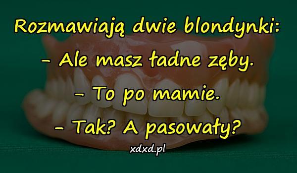 Rozmawiają dwie blondynki: - Ale masz ładne zęby. - To po mamie. - Tak? A pasowały?