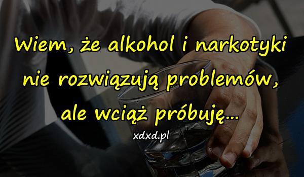 Wiem, że alkohol i narkotyki nie rozwiązują problemów, ale wciąż próbuję...