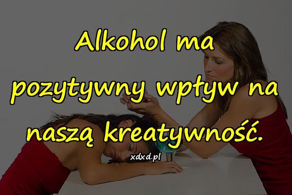 Alkohol ma pozytywny wpływ na naszą kreatywność.