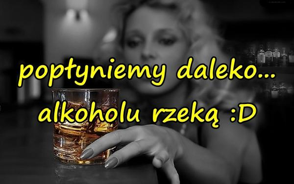 popłyniemy daleko... alkoholu rzeką :D