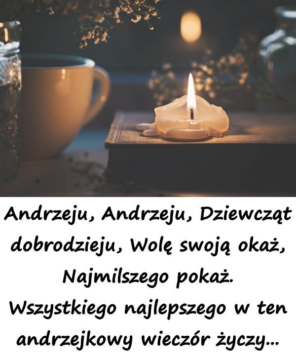 Andrzeju, Andrzeju, Dziewcząt dobrodzieju, Wolę swoją okaż, Najmilszego pokaż. Wszystkiego najlepszego w ten andrzejkowy wieczór życzy...