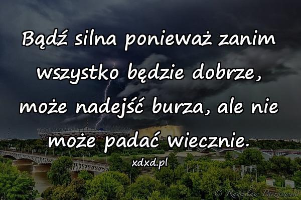 Bądź silna ponieważ zanim wszystko będzie dobrze, może nadejść burza, ale nie może padać wiecznie.