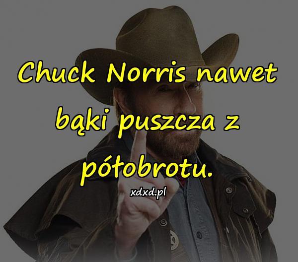 Chuck Norris nawet bąki puszcza z półobrotu.