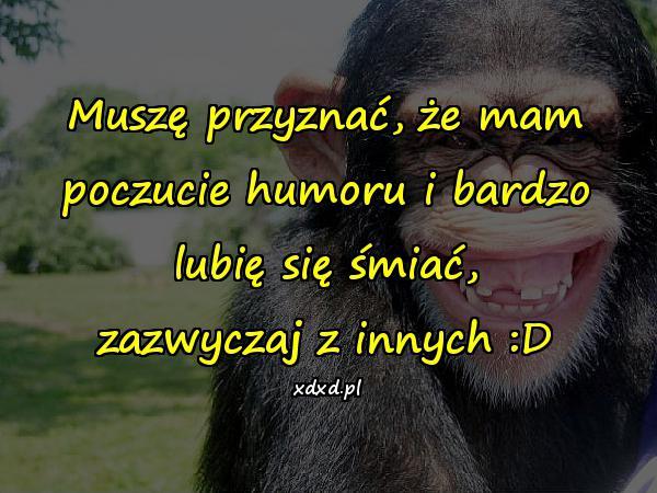 Muszę przyznać, że mam poczucie humoru i bardzo lubię się śmiać, zazwyczaj z innych :D