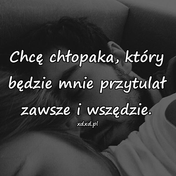 Chcę chłopaka, który będzie mnie przytulał zawsze i wszędzie.