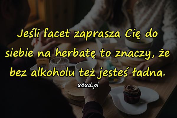 Jeśli facet zaprasza Cię do siebie na herbatę to znaczy, że bez alkoholu też jesteś ładna.
