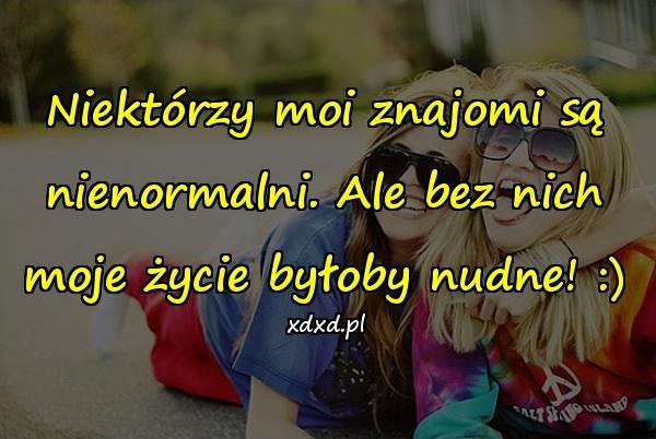 Niektórzy moi znajomi są nienormalni. Ale bez nich moje życie byłoby nudne! :)