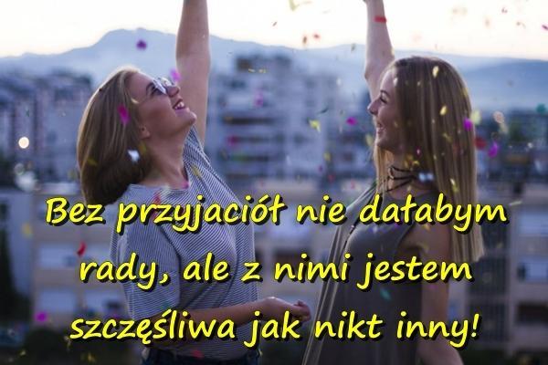 Bez przyjaciół nie dałabym rady, ale z nimi jestem szczęśliwa jak nikt inny!