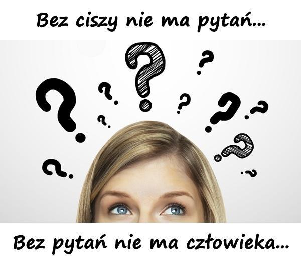 Bez ciszy nie ma pytań... Bez pytań nie ma człowieka...