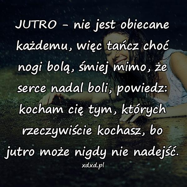 JUTRO - nie jest obiecane każdemu, więc tańcz choć nogi bolą, śmiej mimo, że serce nadal boli, powiedz: kocham cię tym, których rzeczywiście kochasz, bo jutro może nigdy nie nadejść.