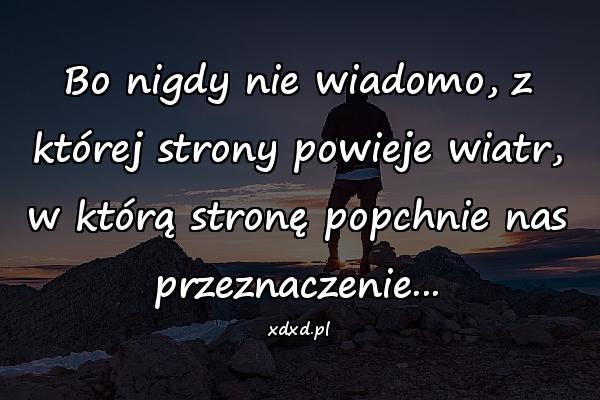 Bo nigdy nie wiadomo, z której strony powieje wiatr, w którą stronę popchnie nas przeznaczenie...