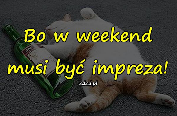 Bo w weekend musi być impreza!