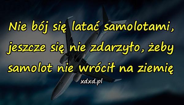 Nie bój się latać samolotami, jeszcze się nie zdarzyło, żeby samolot nie wrócił na ziemię