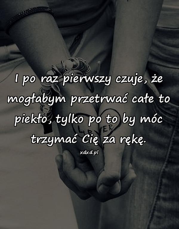 I po raz pierwszy czuje, że mogłabym przetrwać całe to piekło, tylko po to by móc trzymać Cię za rękę.