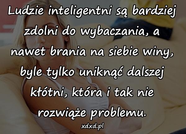 Ludzie inteligentni są bardziej zdolni do wybaczania, a nawet brania na siebie winy, byle tylko uniknąć dalszej kłótni, która i tak nie rozwiąże problemu.