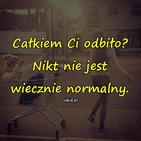Całkiem Ci odbiło? Nikt nie jest wiecznie normalny.