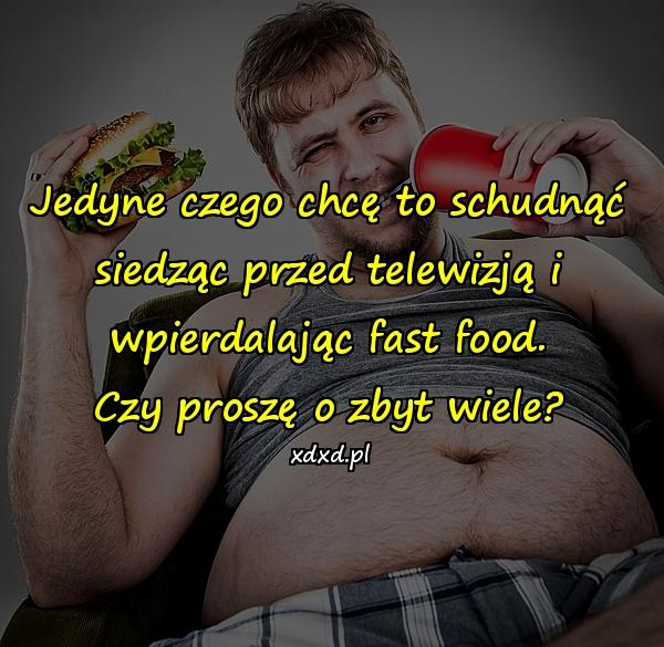 Jedyne czego chcę to schudnąć siedząc przed telewizją i wpierdalając fast food.\nCzy proszę o zbyt wiele?