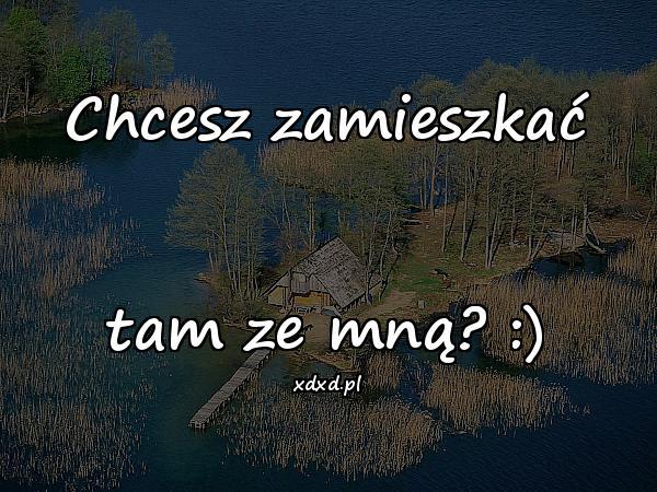 Chcesz zamieszkać tam ze mną? :)