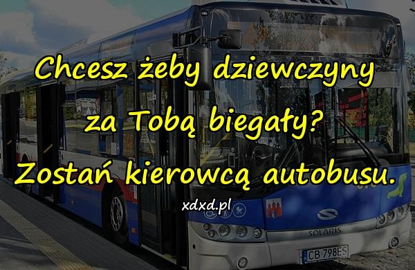 Chcesz żeby dziewczyny za Tobą biegały? Zostań kierowcą autobusu.