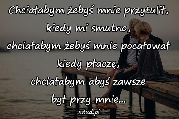 Chciałabym żebyś mnie przytulił, kiedy mi smutno, chciałabym żebyś mnie pocałował kiedy płaczę, chciałabym abyś zawsze był przy mnie...