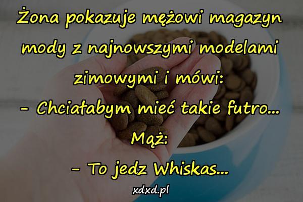 Żona pokazuje mężowi magazyn mody z najnowszymi modelami zimowymi i mówi: - Chciałabym mieć takie futro... Mąż: - To jedz Whiskas...