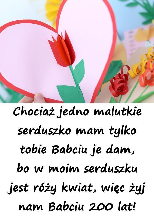 Chociaż jedno malutkie serduszko mam tylko tobie Babciu je dam, bo w moim serduszku jest róży kwiat, więc żyj nam Babciu 200 lat!