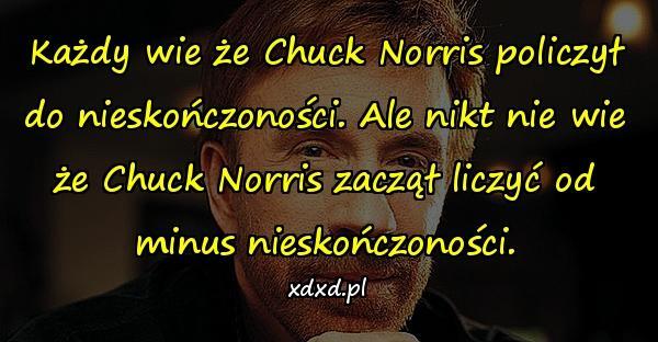 Każdy wie że Chuck Norris policzył do nieskończoności. Ale nikt nie wie że Chuck Norris zaczął liczyć od minus nieskończoności.
