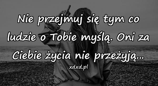 Nie przejmuj się tym co ludzie o Tobie myślą. Oni za Ciebie życia nie przeżyją...