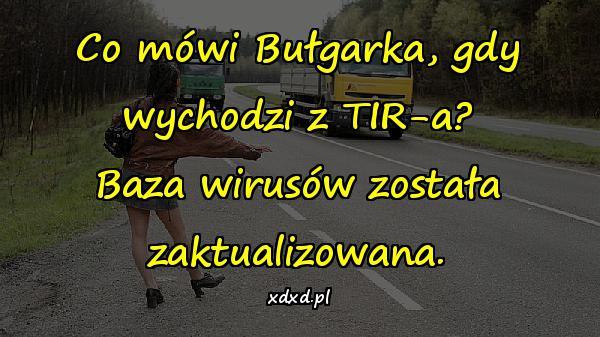 Co mówi Bułgarka, gdy wychodzi z TIR-a? Baza wirusów została zaktualizowana.