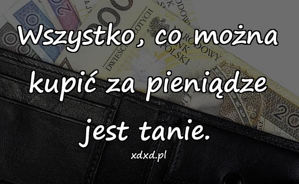 Wszystko, co można kupić za pieniądze jest tanie.