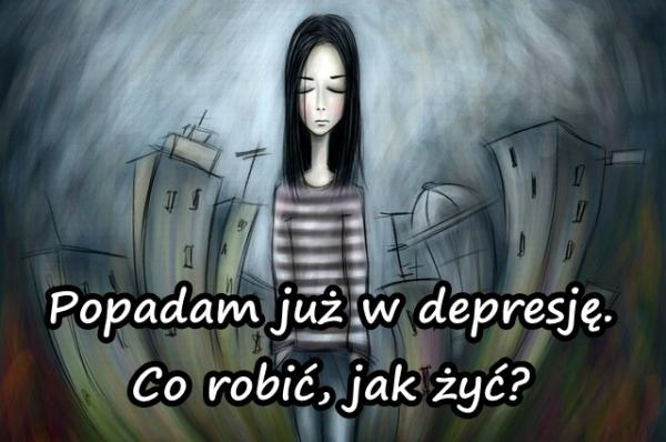 Popadam już w depresję. Co robić, jak żyć?