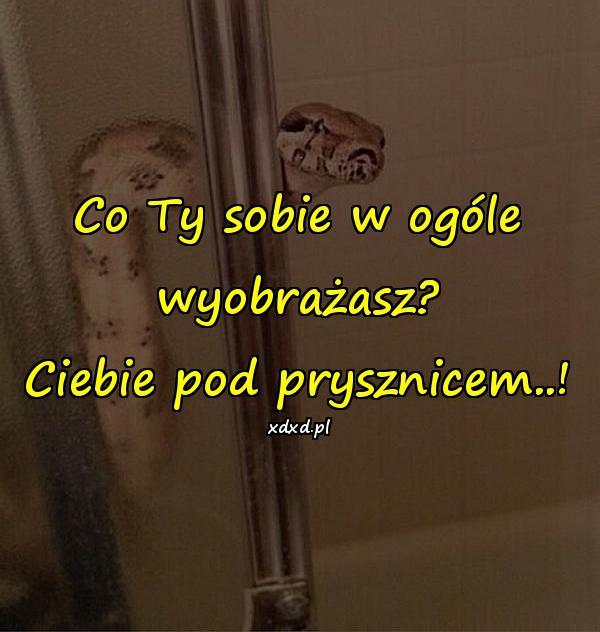 Co Ty sobie w ogóle wyobrażasz? Ciebie pod prysznicem..!