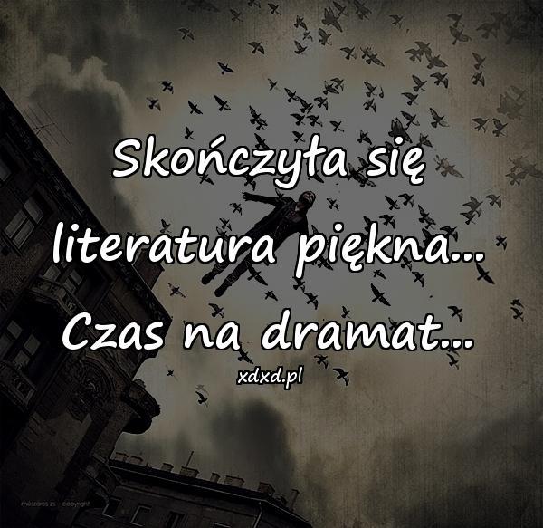 Skończyła się literatura piękna... Czas na dramat...