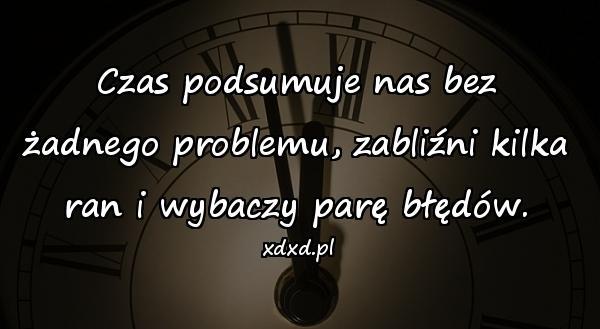 Czas podsumuje nas bez żadnego problemu, zabliźni kilka ran i wybaczy parę błędów.