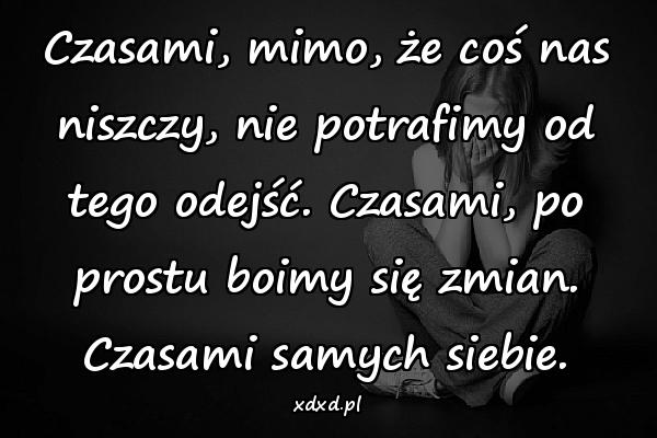 Czasami, mimo, że coś nas niszczy, nie potrafimy od tego odejść. Czasami, po prostu boimy się zmian. Czasami samych siebie.