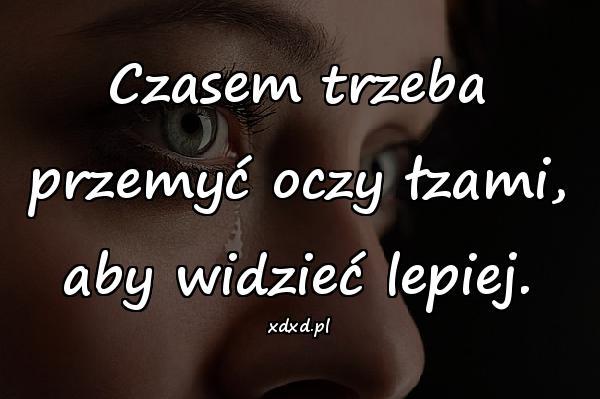 Czasem trzeba przemyć oczy łzami, aby widzieć lepiej.