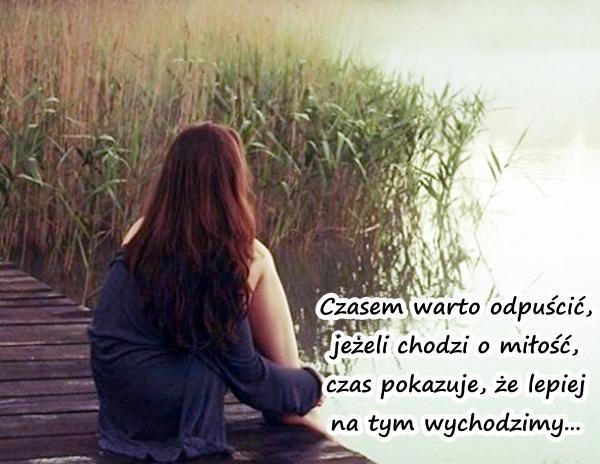 Czasem warto odpuścić, jeżeli chodzi o miłość, czas pokazuje, że lepiej na tym wychodzimy...
