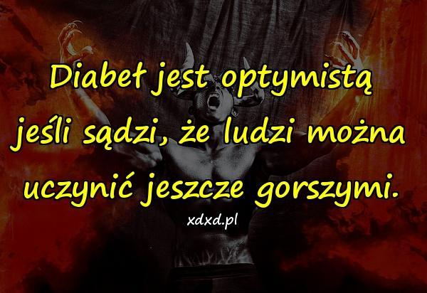 Diabeł jest optymistą jeśli sądzi, że ludzi można uczynić jeszcze gorszymi.