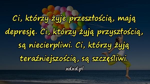 Ci, którzy żyje przeszłością, mają depresję. Ci, którzy żyją przyszłością, są niecierpliwi. Ci, którzy żyją teraźniejszością, są szczęśliwi.