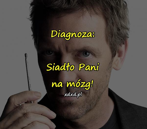 Diagnoza: Siadło Pani na mózg!