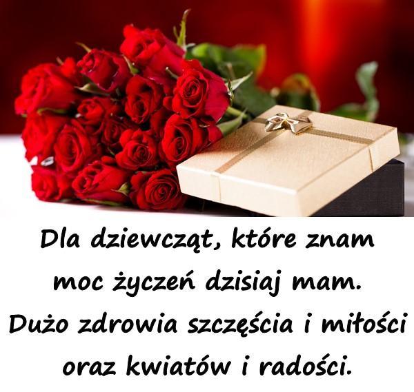 Dla dziewcząt, które znam moc życzeń dzisiaj mam. Dużo zdrowia szczęścia i miłości oraz kwiatów i radości.
