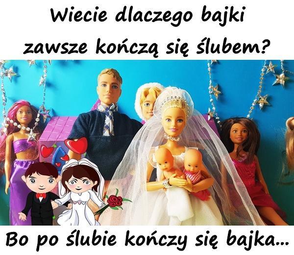Wiecie dlaczego bajki zawsze kończą się ślubem? Bo po ślubie kończy się bajka...
